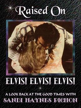 Raised on Elvis! Elvis! Elvis!: A Look Back at the Good Times