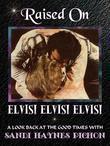 Raised on Elvis! Elvis! Elvis!: A Look Back at the Good Times