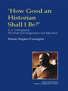 How Good an Historian Shall I Be?: R.G. Collingwood, the Historical Imagination and Education