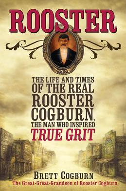 Rooster: The Life and Times of the Real Rooster Cogburn, the Man Who Inspired True Grit