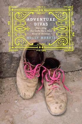 Adventure Divas: Searching the Globe for a New Kind of Heroine