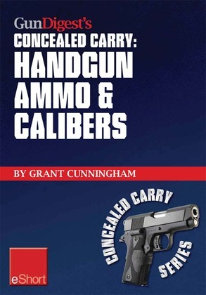 Gun Digest's Handgun Ammo & Calibers Concealed Carry eShort: Learn the most effective handgun calibers & pistol ammo choices for the self-defense revo