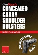 Gun Digest's Concealed Carry Shoulder Holsters eShort: Concealed carry methods, systems, rigs and tactics for shoulder holsters