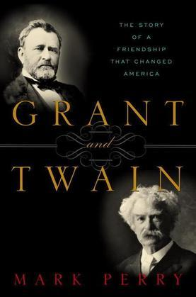 Grant and Twain: The Story of a Friendship That Changed America