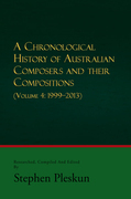 A Chronological History of Australian Composers and Their Compositions - Vol. 4 1999-2013