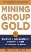 Mining Group Gold, Third Edition: How to Cash in on the Collaborative Brain Power of a Team for Innovation and Results