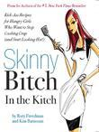 Skinny Bitch in the Kitch: Kick-Ass Solutions for Hungry Girls Who Want to Stop Cooking Crap (and Start Looking Hot!)