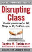 Disrupting Class, Expanded Edition : How Disruptive Innovation Will Change the Way the World Learns: How Disruptive Innovation Will Change the Way the