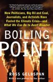 Boiling Point: How Politicians Big Oil and Coal Journalists and Activists Have Fueled a Climate Crisis--And What