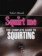 SQUIRT ME: the complete guide to SQUIRTING