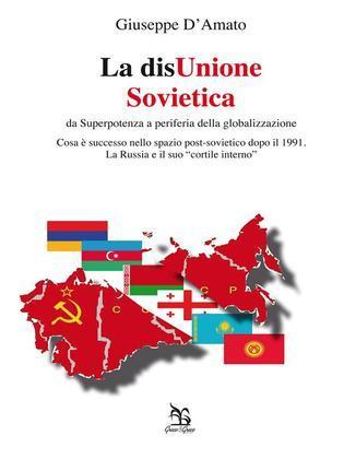 La disUnione Sovietica - da Superpotenza a periferia della globalizzazione