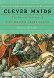 Clever Maids: The Secret History of the Grimm Fairy Tales