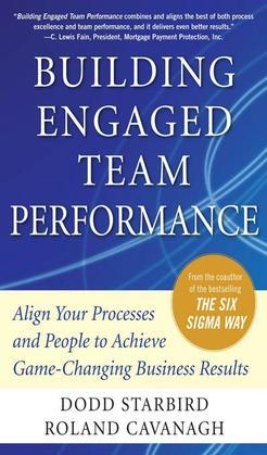 Building Engaged Team Performance : Align Your Processes and People to Achieve Game-Changing Business Results: Align Your Processes and People to Achi
