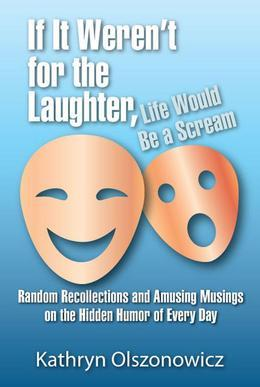 If It Weren't for the Laughter, Life Would Be a Scream Random Recollections and Amusing Musings on the Hidden Humor of Everyday
