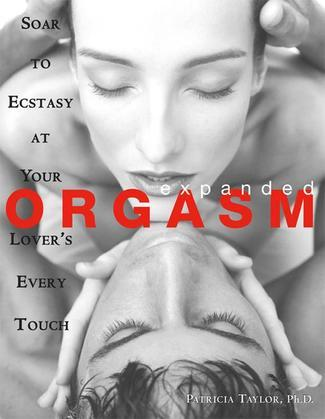 Expanded Orgasm: Soar to Ecstasy at Your Lover's Every Touch