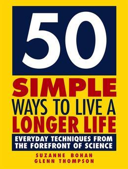 50 Simple Ways to Live a Longer Life: Everyday Techniques from the Forefront of Science