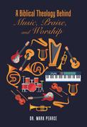 A Biblical Theology Behind Music, Praise, and Worship
