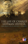The Life of Charles Eastman OhiyeS'a: Indian Boyhood & From the Deep Woods to Civilization (Volume 1&2)