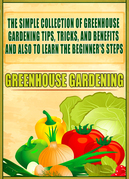 Greenhouse Gardening: The Simple Collection Of Greenhouse Gardening Tips,Tricks,And Benefits And Also To Learn The Beginner's Steps