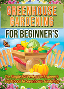 Greenhouse Gardening For Beginner's: The Simple But Perfect For Beginner's Guidebook To Greenhouse Gardening