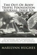 The Out-of-Body Travel Foundation Journal: Discerning Your Vocation in Life by Learning the Difference Between Knowledge and Knowing - Issue Six