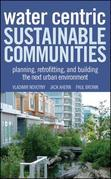 Water Centric Sustainable Communities: Planning, Retrofitting and Building the Next Urban Environment