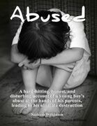 Abused  :  A Hard-Hitting, Honest, and Disturbing Account of a Young Boy's Abuse At The Hands of His Parents, Leading to His Ultimate Destruction.