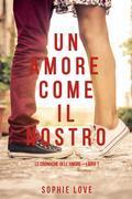 Un Amore come il Nostro (Le Cronache Dell'amore—Libro #1)