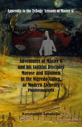 Adventures of Master G and his faithful disciples Morose and Bitumen in the Nigredo Valley, or Modern Alchemy. Phantasmagoria