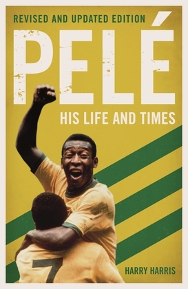 Pelé: His Life and Times - Revised & Updated