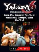 Yakuza 6 The Song of Life Game, PS4, Gameplay, Tips, Cheats, Walkthrough, Strategies, Guide Unofficial