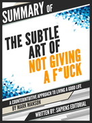 "Summary Of ""The Subtle Art of Not Giving a F*ck: A Counterintuitive Approach to Living a Good Life - By Mark Manson"""