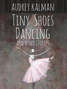 Tiny Shoes Dancing and Other Stories