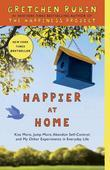 Happier at Home: Kiss More, Jump More, Abandon a Project, Read Samuel Johnson, and My Other Experiments in the Practice of Everyday Life