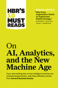 "HBR's 10 Must Reads on AI, Analytics, and the New Machine Age (with bonus article ""Why Every Company Needs an Augmented Reality Strategy"" by Michael E. Porter and James E. Heppelmann)"