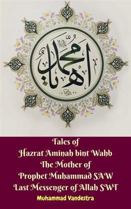 Tales of Hazrat Aminah bint Wahb The Mother of Prophet Muhammad SAW Last Messenger of Allah SWT