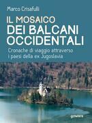 Il mosaico dei Balcani Occidentali. Cronache di viaggio attraverso i Paesi dell'ex Jugoslavia