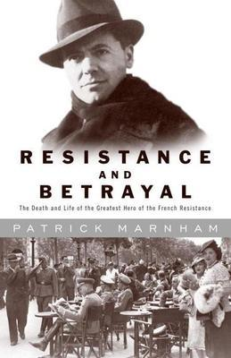 Resistance and Betrayal: The Death and Life of the Greatest Hero of the French Resistance