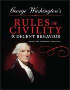 George Washington's Rules of Civility and Decent Behavior: ...And Other Important Writings