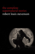 Robert Louis Stevenson: The Complete Supernatural Stories (tales of terror and mystery: The Strange Case of Dr. Jekyll and Mr. Hyde, Olalla, The Body-Snatcher, The Bottle Imp, Thrawn Janet...)