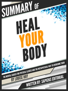"""Summary Of """"Heal Your Body: The Mental Causes For Physical Illness And The Metaphysical Way To Overcome Them - By Louise Hay"""", Written By Sapiens Editorial"""