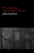 John Buchan: The Complete Supernatural Stories (20+ tales of horror and mystery: Fullcircle, The Watcher by the Threshold, The Wind in the Portico, The Grove of Ashtaroth, Tendebant Manus...)