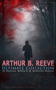 ARTHUR B. REEVE Ultimate Collection: 11 Thriller Novels & 49 Detective Stories
