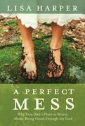 A Perfect Mess: Why You Don't Have to Worry About Being Good Enough for God