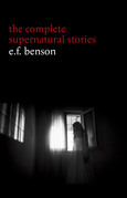 E. F. Benson: The Complete Supernatural Stories (50+ tales of horror and mystery: The Bus-Conductor, The Room in the Tower, Negotium Perambulans, The Man Who Went Too Far, The Thing in the Hall, Caterpillars...)