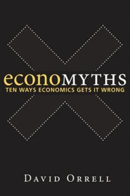 Economyths: Ten Ways Economics Gets It Wrong