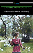 The Selected Poetry of Edna St. Vincent Millay (Renascence and Other Poems, A Few Figs from Thistles, Second April, and The Ballad of the Harp-Weaver)