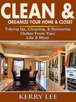 Clean & Organize Your Home & Closet: Tidying Up, Cleaning, & Removing Clutter From Your Life & Mind