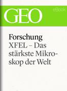 Forschung: XFEL – Das stärkste Mikroskop der Welt (GEO eBook Single)