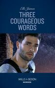 Three Courageous Words (Mills & Boon Heroes) (Mission: Six, Book 3)
